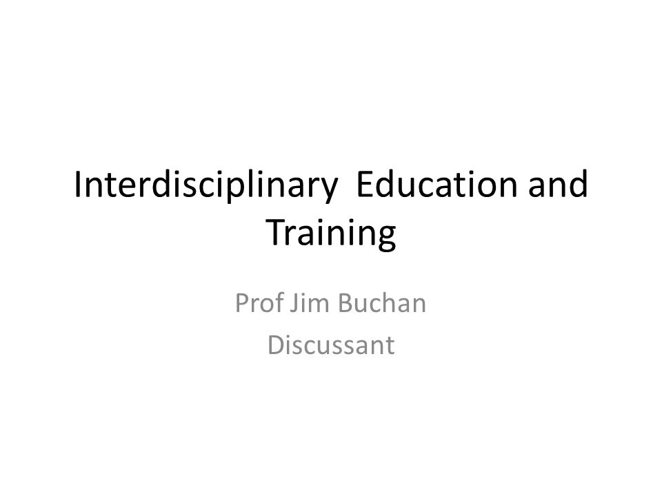 Interdisciplinary Education and Training Prof Jim Buchan Discussant