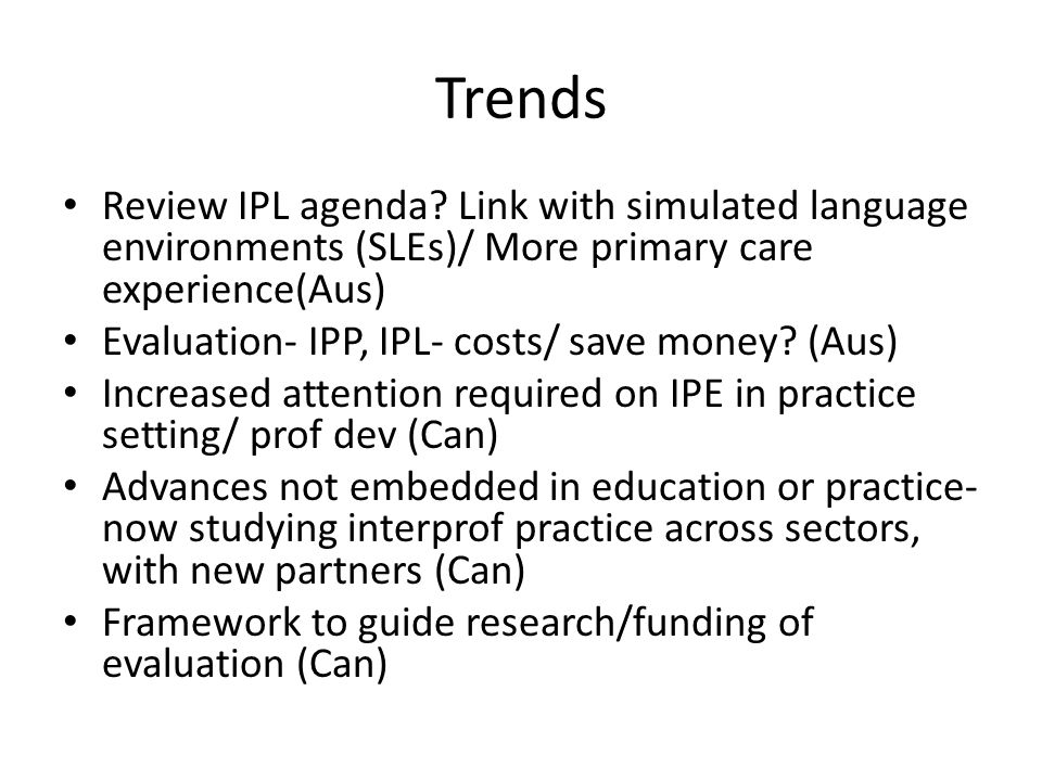 Trends Review IPL agenda? Link with simulated language environments (SLEs)/ More primary care experience(Aus) Evaluation- IPP, IPL- costs/ save money?