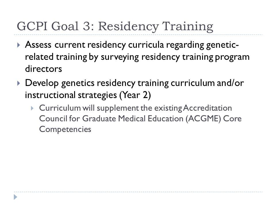GCPI Goal 3: Residency Training Assess current residency curricula regarding genetic- related training by surveying residency training program directors Develop genetics residency training curriculum and/or instructional strategies (Year 2) Curriculum will supplement the existing Accreditation Council for Graduate Medical Education (ACGME) Core Competencies
