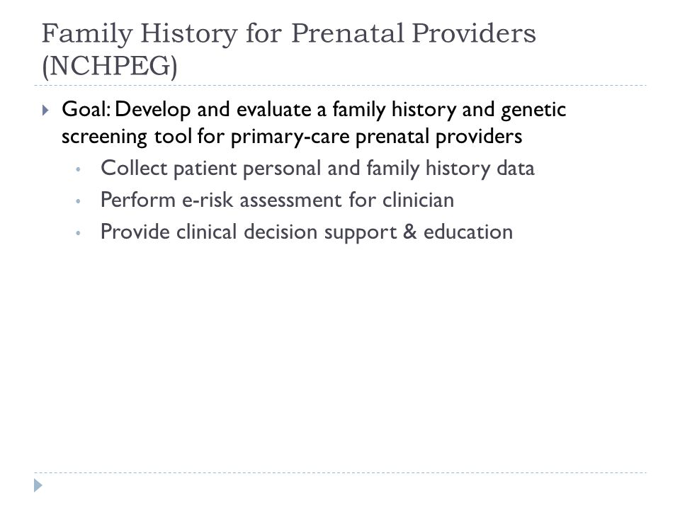 Family History for Prenatal Providers (NCHPEG) Goal: Develop and evaluate a family history and genetic screening tool for primary-care prenatal providers Collect patient personal and family history data Perform e-risk assessment for clinician Provide clinical decision support & education