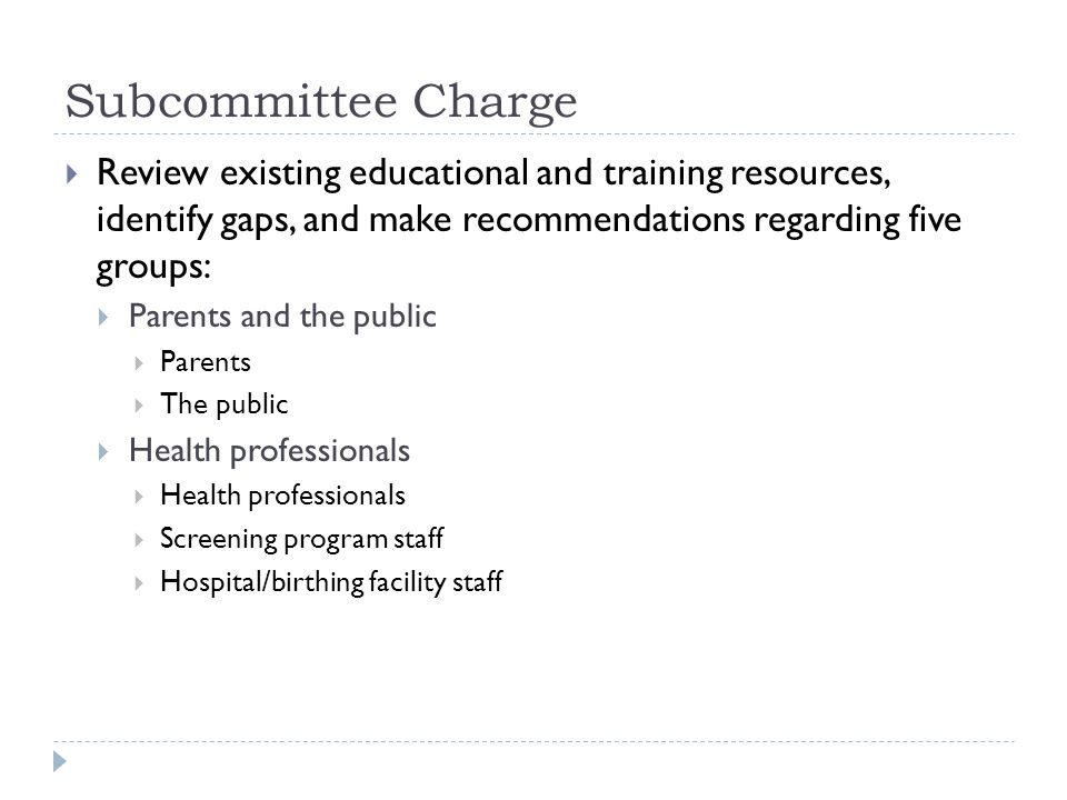 Subcommittee Charge Review existing educational and training resources, identify gaps, and make recommendations regarding five groups: Parents and the public Parents The public Health professionals Screening program staff Hospital/birthing facility staff