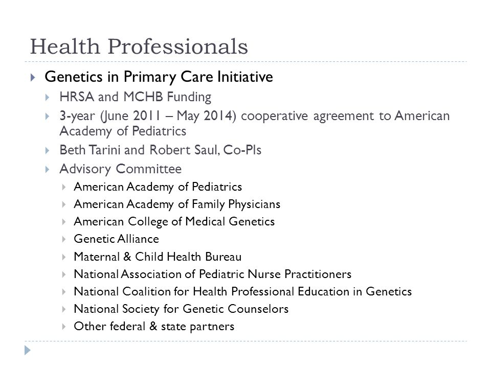 Health Professionals Genetics in Primary Care Initiative HRSA and MCHB Funding 3-year (June 2011 – May 2014) cooperative agreement to American Academy of Pediatrics Beth Tarini and Robert Saul, Co-PIs Advisory Committee American Academy of Pediatrics American Academy of Family Physicians American College of Medical Genetics Genetic Alliance Maternal & Child Health Bureau National Association of Pediatric Nurse Practitioners National Coalition for Health Professional Education in Genetics National Society for Genetic Counselors Other federal & state partners
