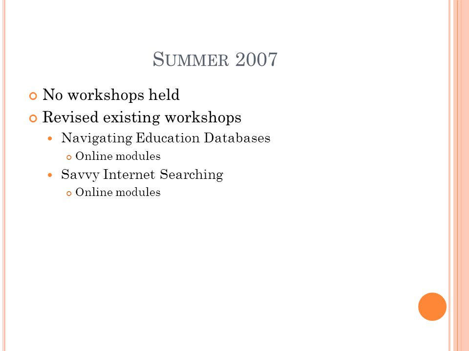 S UMMER 2007 No workshops held Revised existing workshops Navigating Education Databases Online modules Savvy Internet Searching Online modules