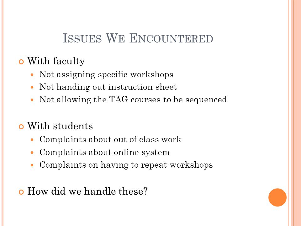 I SSUES W E E NCOUNTERED With faculty Not assigning specific workshops Not handing out instruction sheet Not allowing the TAG courses to be sequenced With students Complaints about out of class work Complaints about online system Complaints on having to repeat workshops How did we handle these?