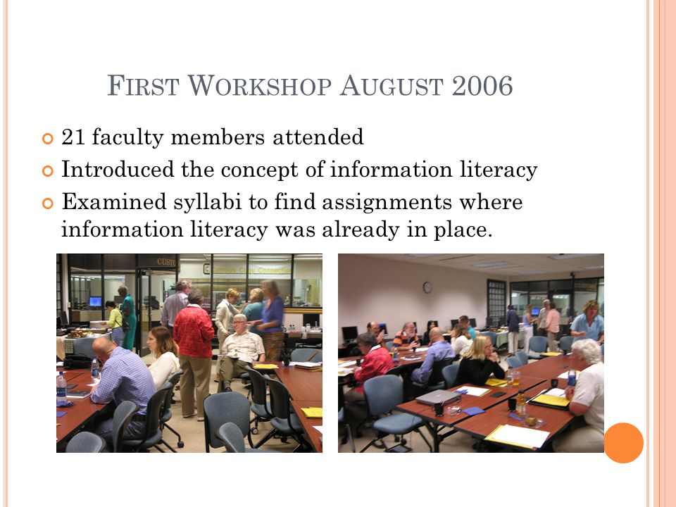 F IRST W ORKSHOP A UGUST 2006 21 faculty members attended Introduced the concept of information literacy Examined syllabi to find assignments where information literacy was already in place.