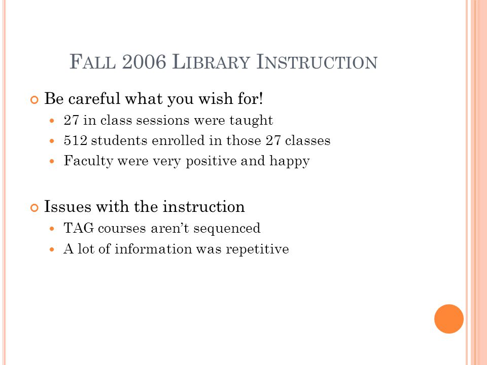 F ALL 2006 L IBRARY I NSTRUCTION Be careful what you wish for! 27 in class sessions were taught 512 students enrolled in those 27 classes Faculty were