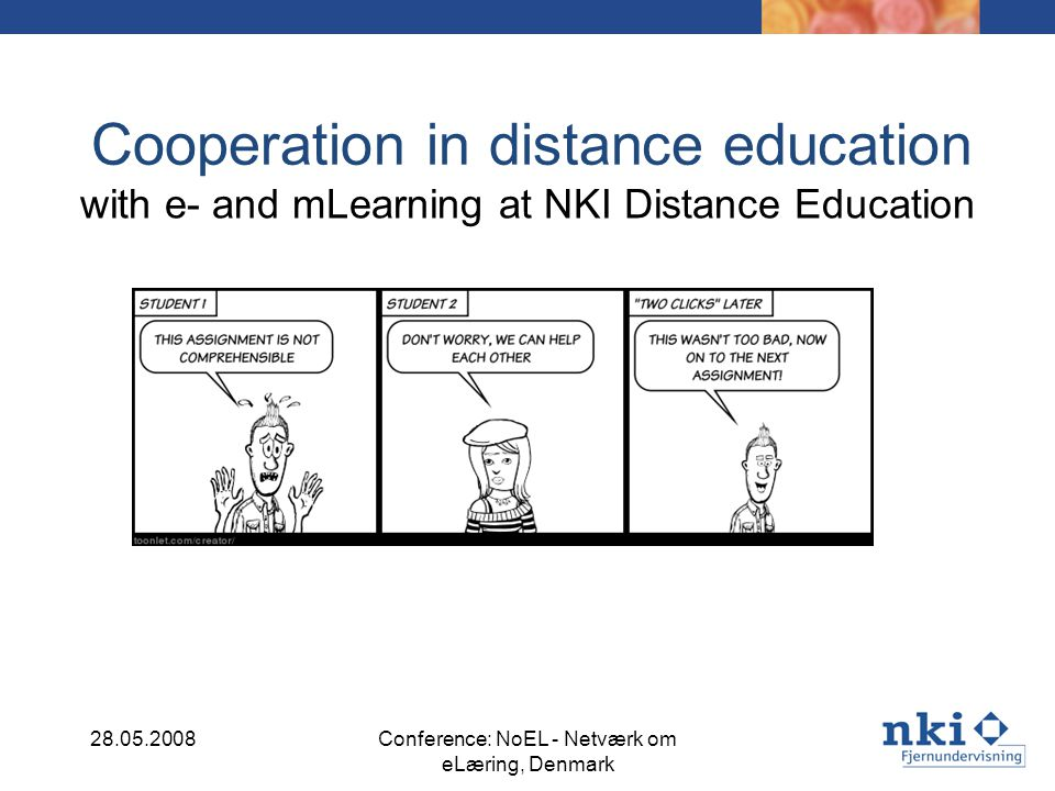 NKI basic philosophies concerning distance learning Views of knowledge and learning – The result of learning is a change in the students perceptions – Learning is a qualitative change in understanding – Learning is an active process – Learning is a socially supported individual process NKI Distance Education aims to offer distance education solutions that make the students attain their learning objectives through optimum individual flexibility where the students shall represent resources for each other without being dependent on each other.