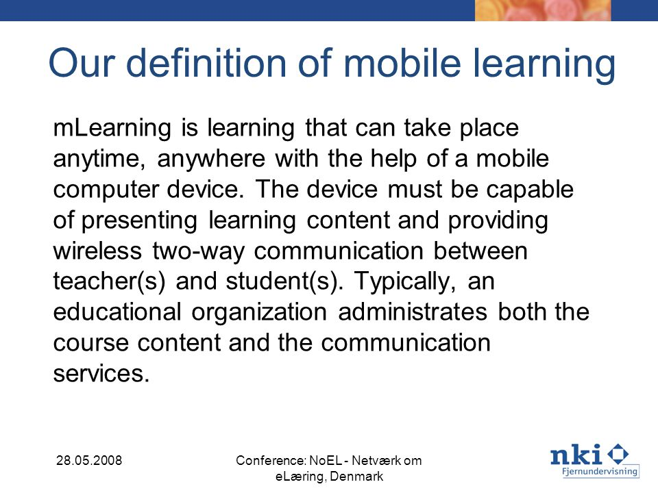 Our definition of mobile learning mLearning is learning that can take place anytime, anywhere with the help of a mobile computer device. The device mu