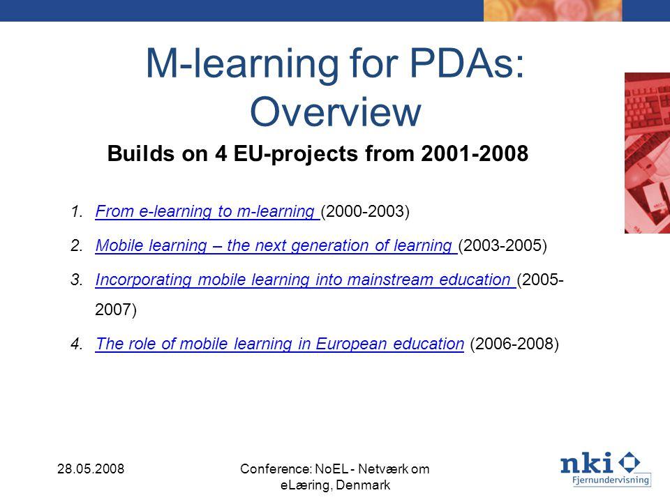 M-learning for PDAs: Overview Builds on 4 EU-projects from 2001-2008 1.From e-learning to m-learning (2000-2003)From e-learning to m-learning 2.Mobile learning – the next generation of learning (2003-2005)Mobile learning – the next generation of learning 3.Incorporating mobile learning into mainstream education (2005- 2007)Incorporating mobile learning into mainstream education 4.The role of mobile learning in European education (2006-2008)The role of mobile learning in European education 28.05.2008Conference: NoEL - Netværk om eLæring, Denmark