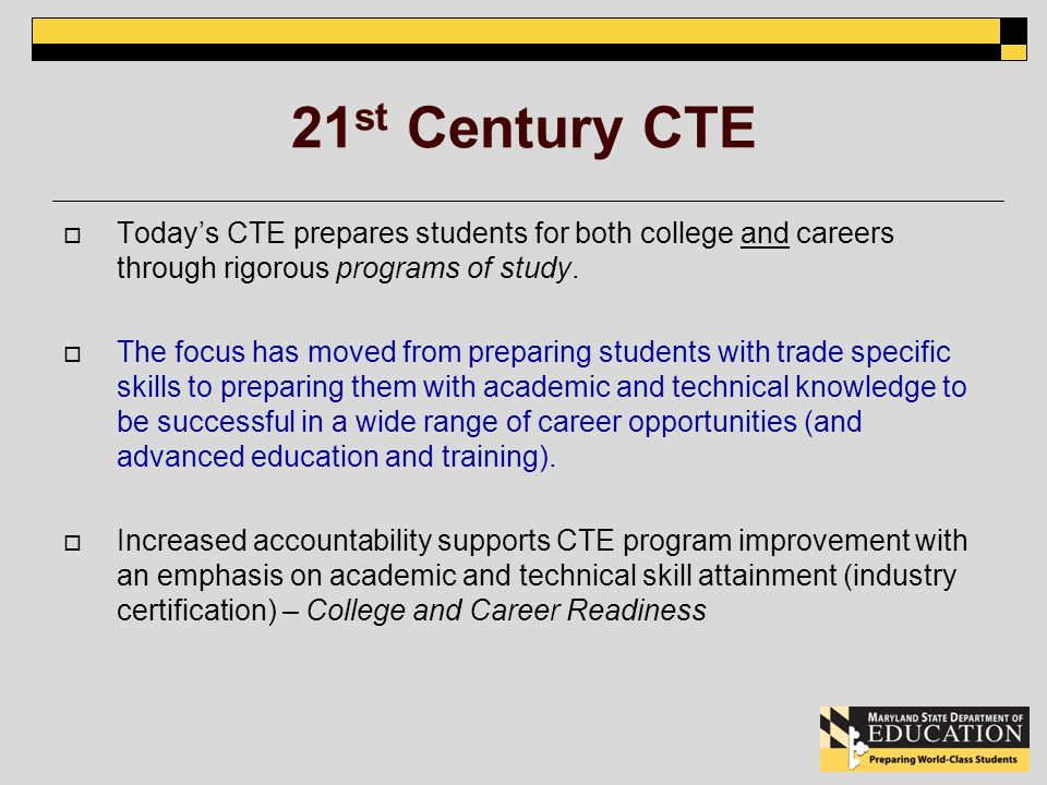 21 st Century CTE Todays CTE prepares students for both college and careers through rigorous programs of study.
