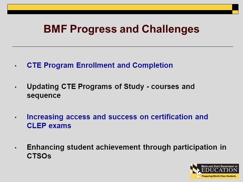 BMF Progress and Challenges CTE Program Enrollment and Completion Updating CTE Programs of Study - courses and sequence Increasing access and success on certification and CLEP exams Enhancing student achievement through participation in CTSOs