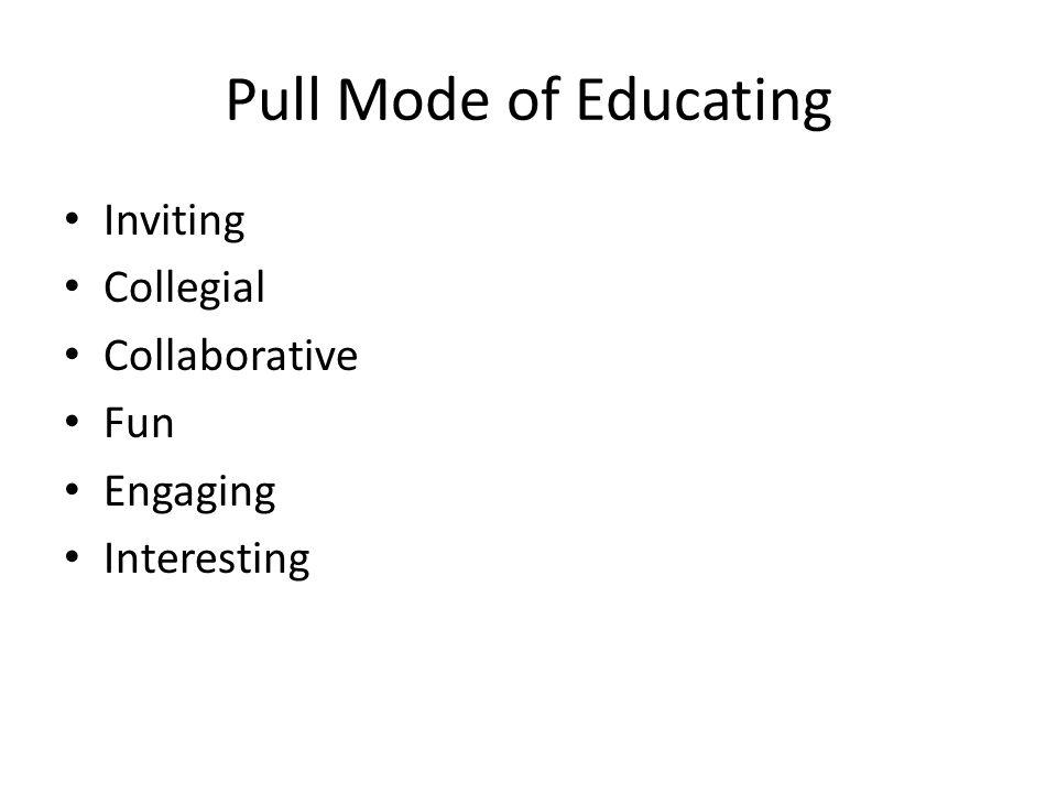 Pull Mode of Educating Inviting Collegial Collaborative Fun Engaging Interesting