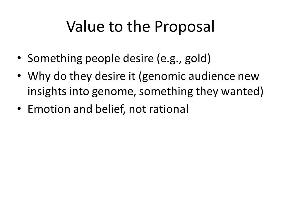 Value to the Proposal Something people desire (e.g., gold) Why do they desire it (genomic audience new insights into genome, something they wanted) Emotion and belief, not rational
