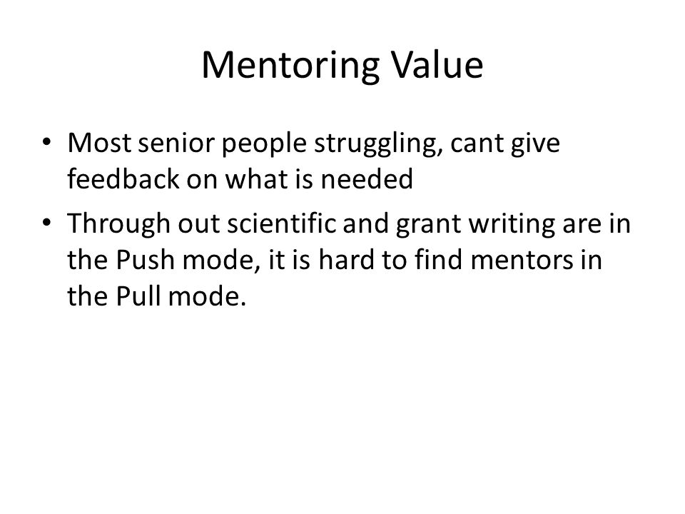 Mentoring Value Most senior people struggling, cant give feedback on what is needed Through out scientific and grant writing are in the Push mode, it is hard to find mentors in the Pull mode.