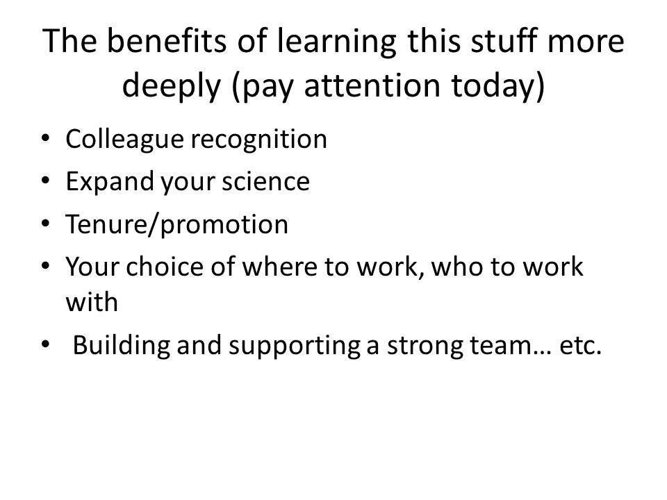The benefits of learning this stuff more deeply (pay attention today) Colleague recognition Expand your science Tenure/promotion Your choice of where to work, who to work with Building and supporting a strong team… etc.