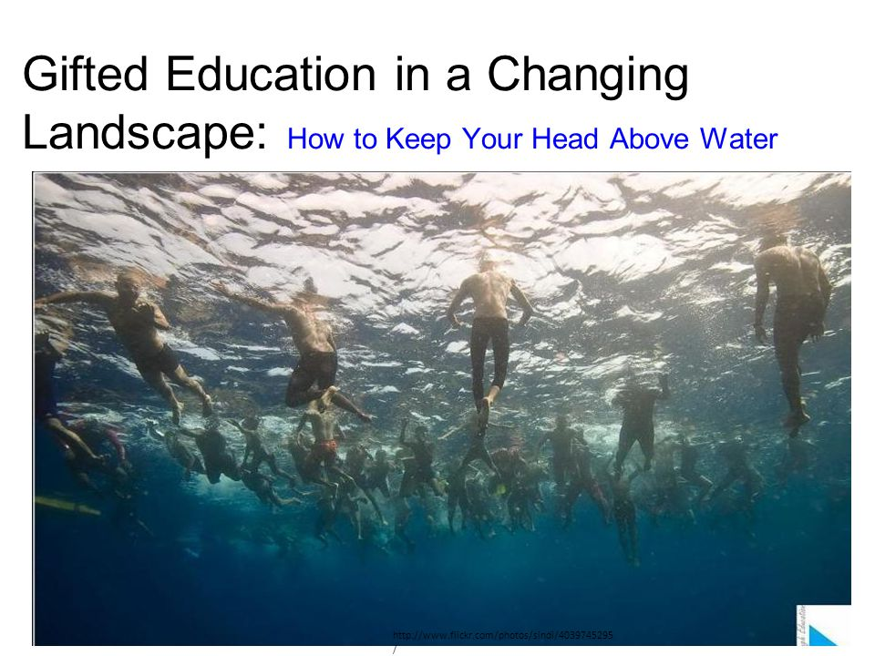 Gifted Education in a Changing Landscape: How to Keep Your Head Above Water http://www.flickr.com/photos/sindi/4039745295 /