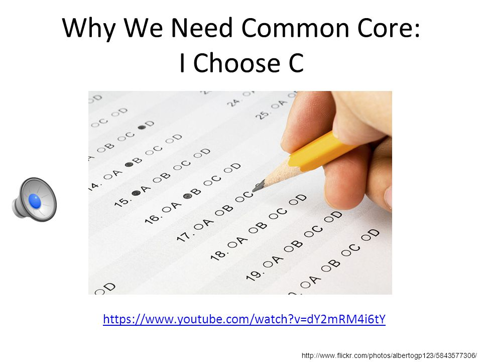 Why We Need Common Core: I Choose C https://www.youtube.com/watch v=dY2mRM4i6tY http://www.flickr.com/photos/albertogp123/5843577306/