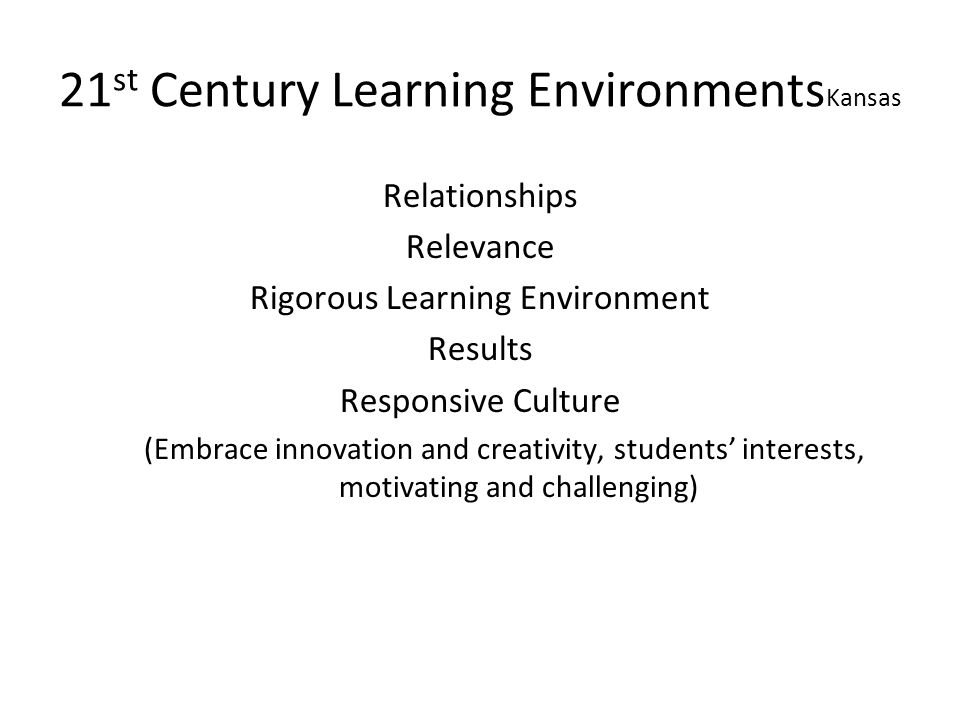 21 st Century Learning Environments Kansas Relationships Relevance Rigorous Learning Environment Results Responsive Culture (Embrace innovation and creativity, students interests, motivating and challenging)