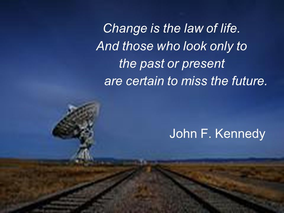 Change is the law of life.