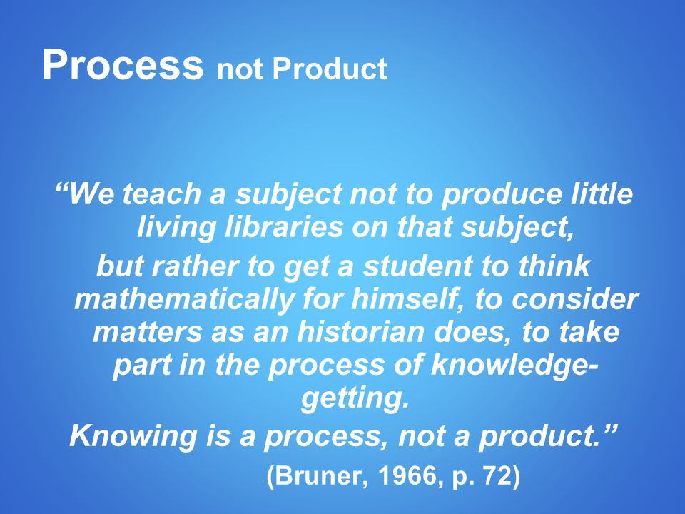 Process not Product We teach a subject not to produce little living libraries on that subject, but rather to get a student to think mathematically for himself, to consider matters as an historian does, to take part in the process of knowledge- getting.