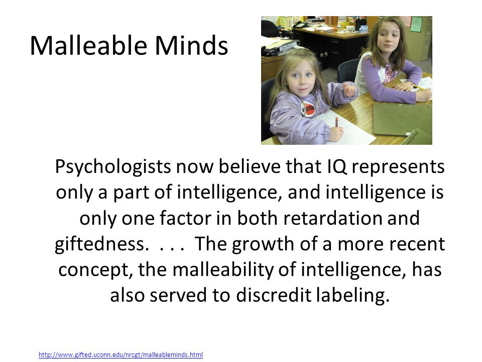Malleable Minds Psychologists now believe that IQ represents only a part of intelligence, and intelligence is only one factor in both retardation and giftedness....