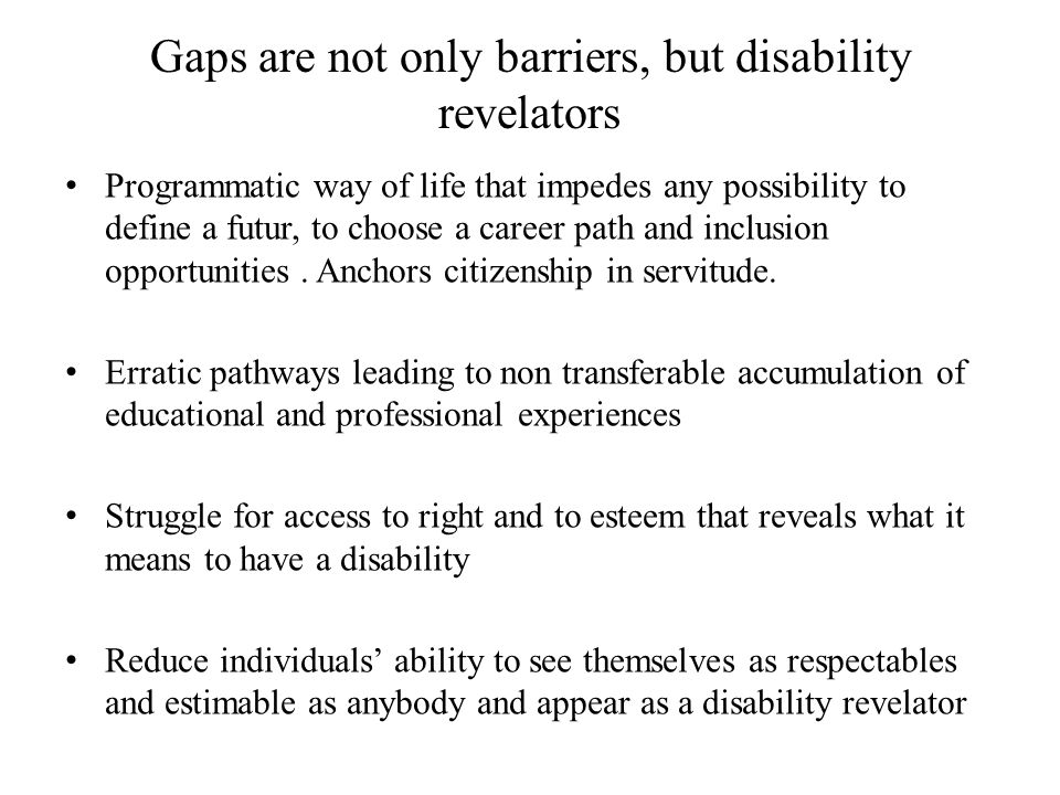 Gaps are not only barriers, but disability revelators Programmatic way of life that impedes any possibility to define a futur, to choose a career path