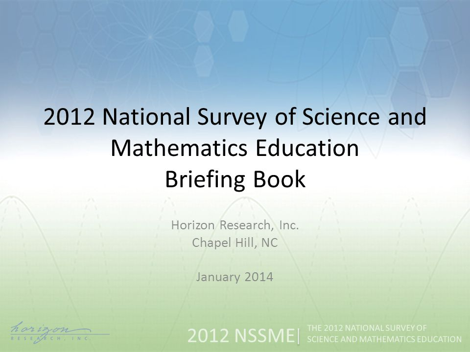 2012 NSSME THE 2012 NATIONAL SURVEY OF SCIENCE AND MATHEMATICS EDUCATION Two sets of slides, one for science and one for mathematics, were created for each chapter of the report that included results from the study.