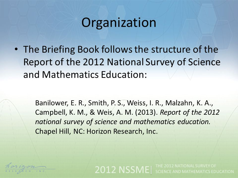 2012 NSSME THE 2012 NATIONAL SURVEY OF SCIENCE AND MATHEMATICS EDUCATION Organization The Briefing Book follows the structure of the Report of the 2012 National Survey of Science and Mathematics Education: Banilower, E.