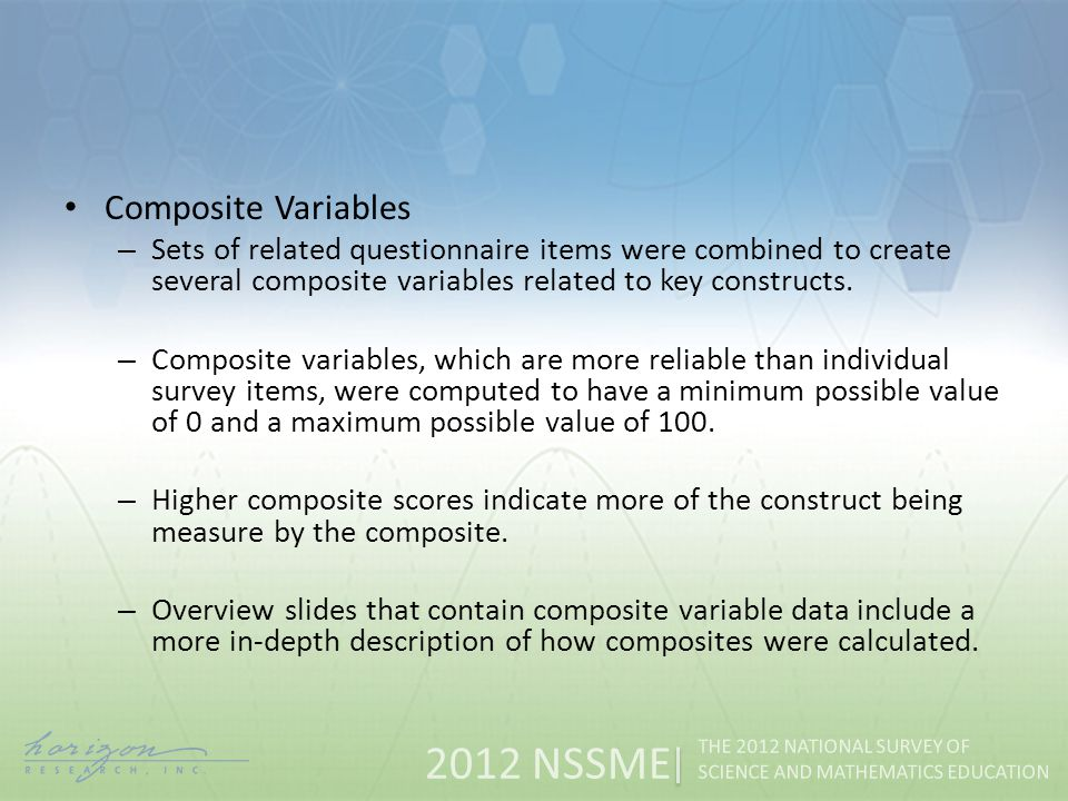 2012 NSSME THE 2012 NATIONAL SURVEY OF SCIENCE AND MATHEMATICS EDUCATION Composite Variables – Sets of related questionnaire items were combined to create several composite variables related to key constructs.