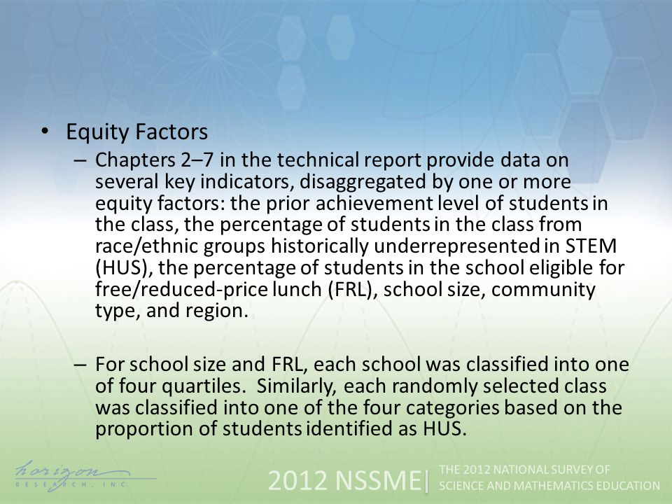 2012 NSSME THE 2012 NATIONAL SURVEY OF SCIENCE AND MATHEMATICS EDUCATION Equity Factors – Chapters 2–7 in the technical report provide data on several key indicators, disaggregated by one or more equity factors: the prior achievement level of students in the class, the percentage of students in the class from race/ethnic groups historically underrepresented in STEM (HUS), the percentage of students in the school eligible for free/reduced-price lunch (FRL), school size, community type, and region.