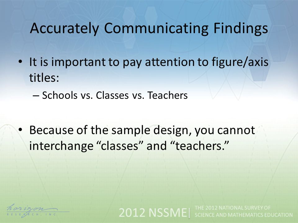 2012 NSSME THE 2012 NATIONAL SURVEY OF SCIENCE AND MATHEMATICS EDUCATION Accurately Communicating Findings It is important to pay attention to figure/axis titles: – Schools vs.