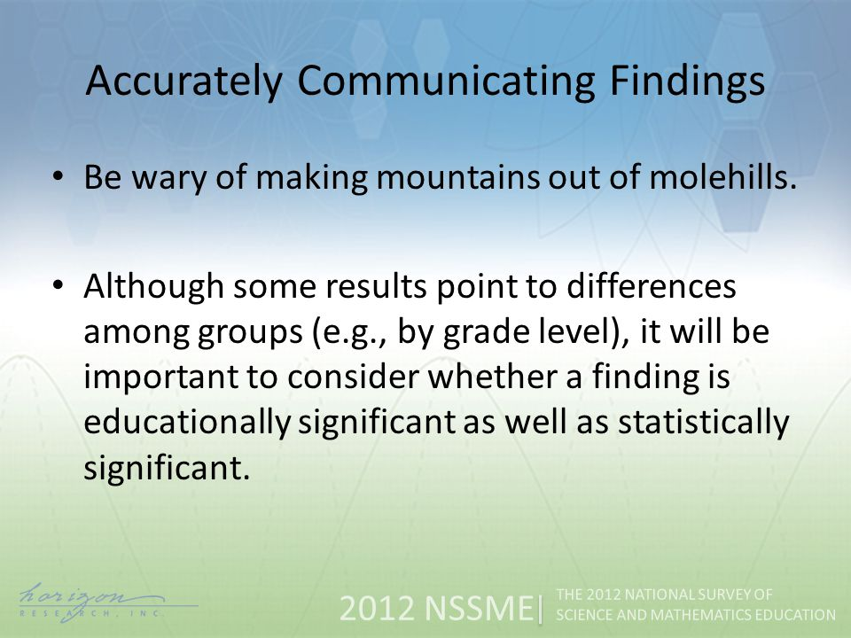 2012 NSSME THE 2012 NATIONAL SURVEY OF SCIENCE AND MATHEMATICS EDUCATION Accurately Communicating Findings Be wary of making mountains out of molehills.