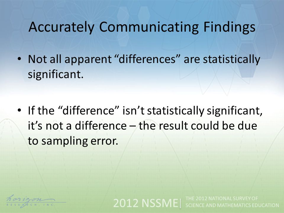 2012 NSSME THE 2012 NATIONAL SURVEY OF SCIENCE AND MATHEMATICS EDUCATION Accurately Communicating Findings Not all apparent differences are statistically significant.