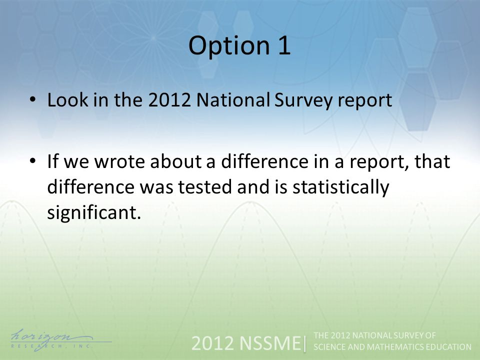 2012 NSSME THE 2012 NATIONAL SURVEY OF SCIENCE AND MATHEMATICS EDUCATION Option 1 Look in the 2012 National Survey report If we wrote about a difference in a report, that difference was tested and is statistically significant.