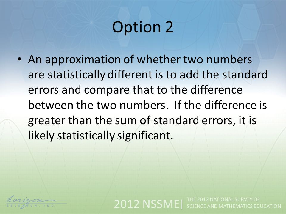 2012 NSSME THE 2012 NATIONAL SURVEY OF SCIENCE AND MATHEMATICS EDUCATION Option 2 An approximation of whether two numbers are statistically different is to add the standard errors and compare that to the difference between the two numbers.