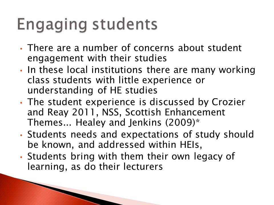 There are a number of concerns about student engagement with their studies In these local institutions there are many working class students with little experience or understanding of HE studies The student experience is discussed by Crozier and Reay 2011, NSS, Scottish Enhancement Themes...