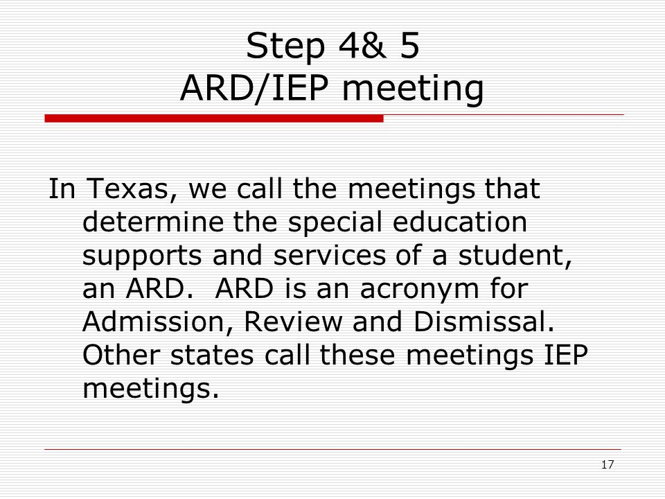 Step 4& 5 ARD/IEP meeting In Texas, we call the meetings that determine the special education supports and services of a student, an ARD. ARD is an ac