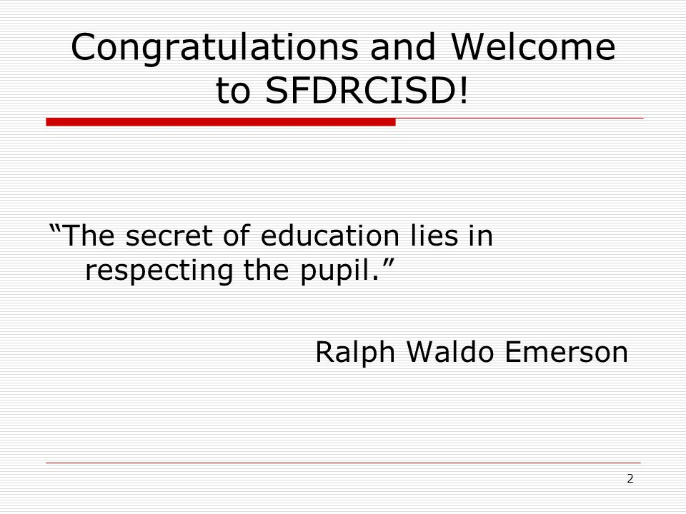 Congratulations and Welcome to SFDRCISD! The secret of education lies in respecting the pupil. Ralph Waldo Emerson 2