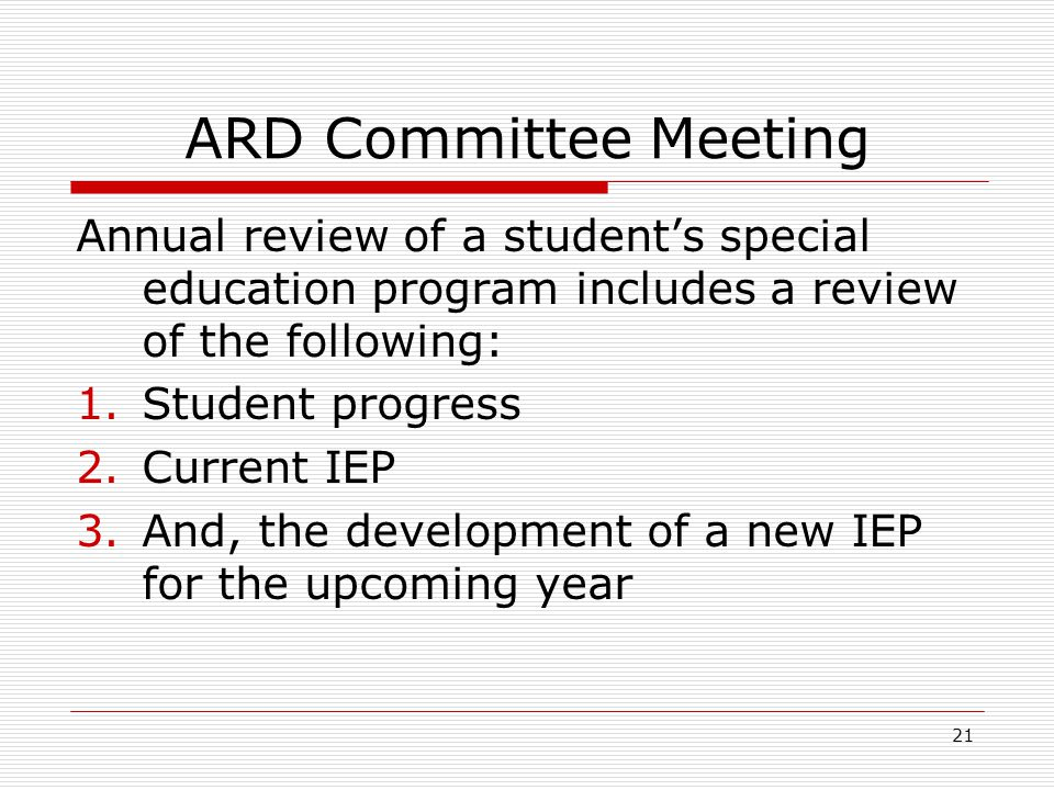 ARD Committee Meeting Annual review of a students special education program includes a review of the following: 1.Student progress 2.Current IEP 3.And