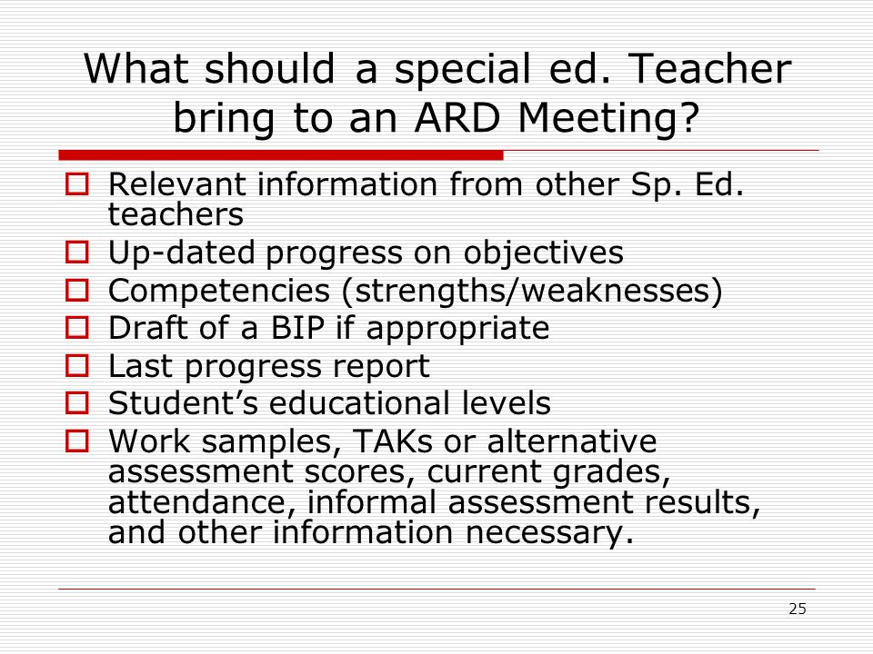 What should a special ed. Teacher bring to an ARD Meeting? Relevant information from other Sp. Ed. teachers Up-dated progress on objectives Competenci