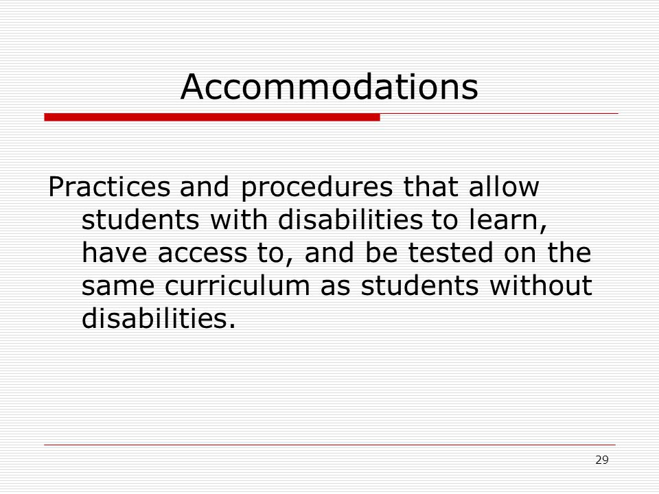 Accommodations Practices and procedures that allow students with disabilities to learn, have access to, and be tested on the same curriculum as studen