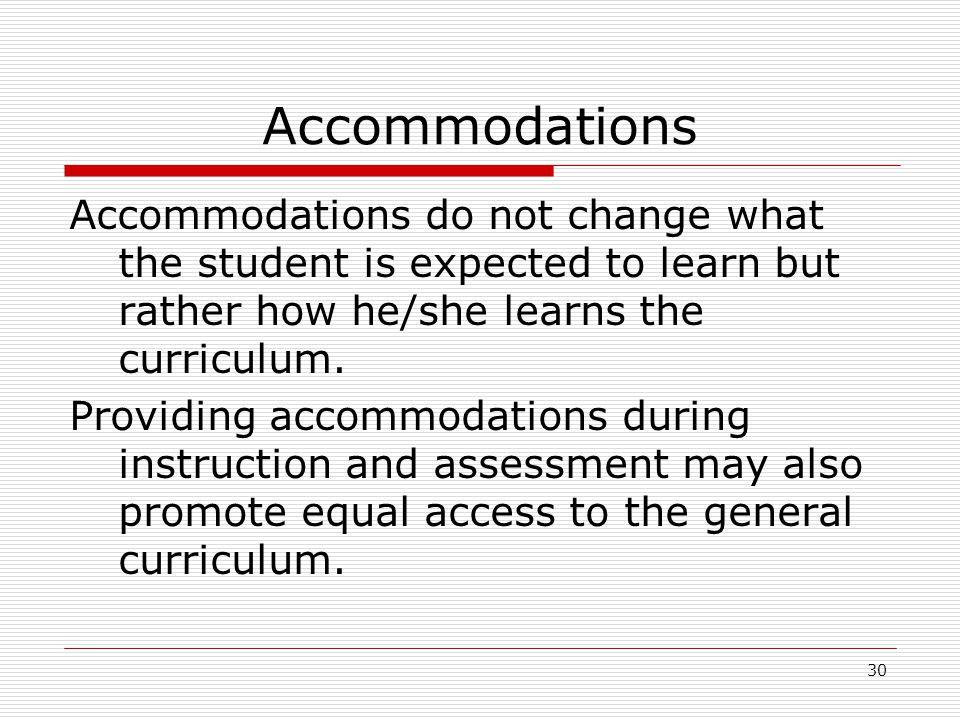 Accommodations Accommodations do not change what the student is expected to learn but rather how he/she learns the curriculum. Providing accommodation