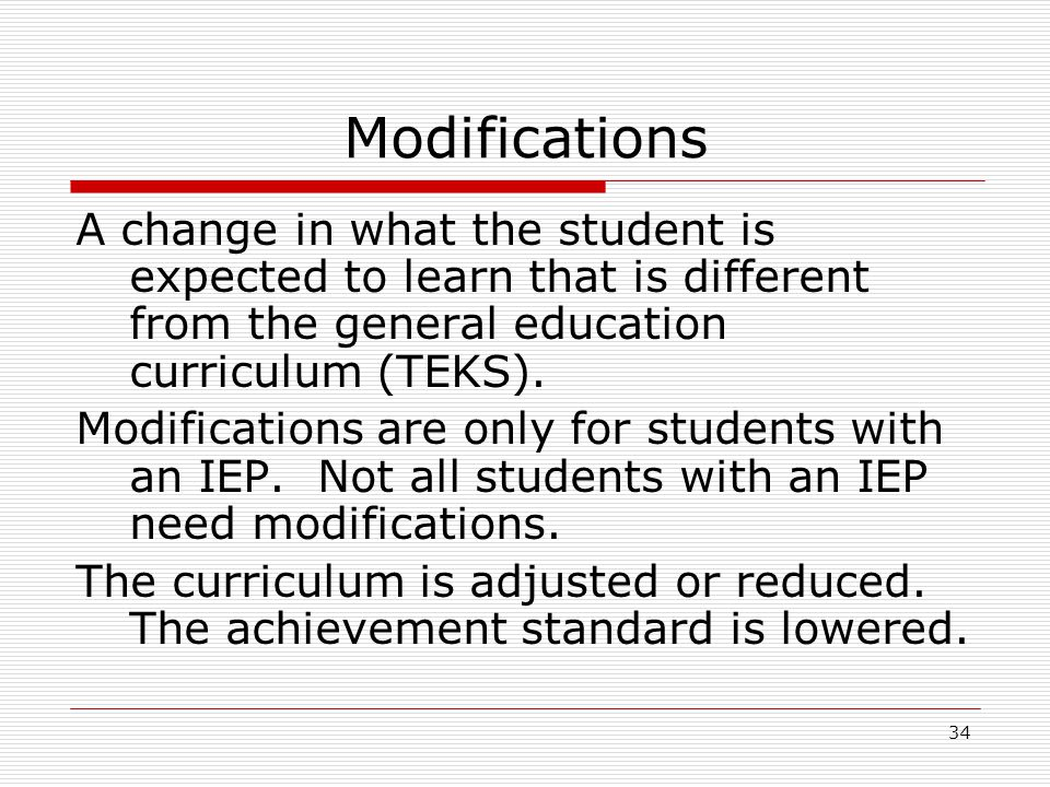 Modifications A change in what the student is expected to learn that is different from the general education curriculum (TEKS). Modifications are only