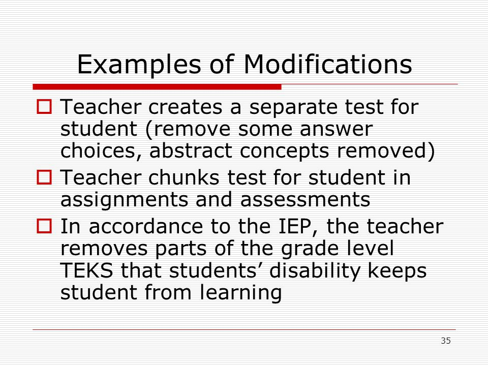 Examples of Modifications Teacher creates a separate test for student (remove some answer choices, abstract concepts removed) Teacher chunks test for