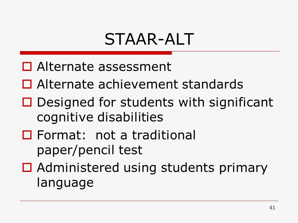 STAAR-ALT Alternate assessment Alternate achievement standards Designed for students with significant cognitive disabilities Format: not a traditional