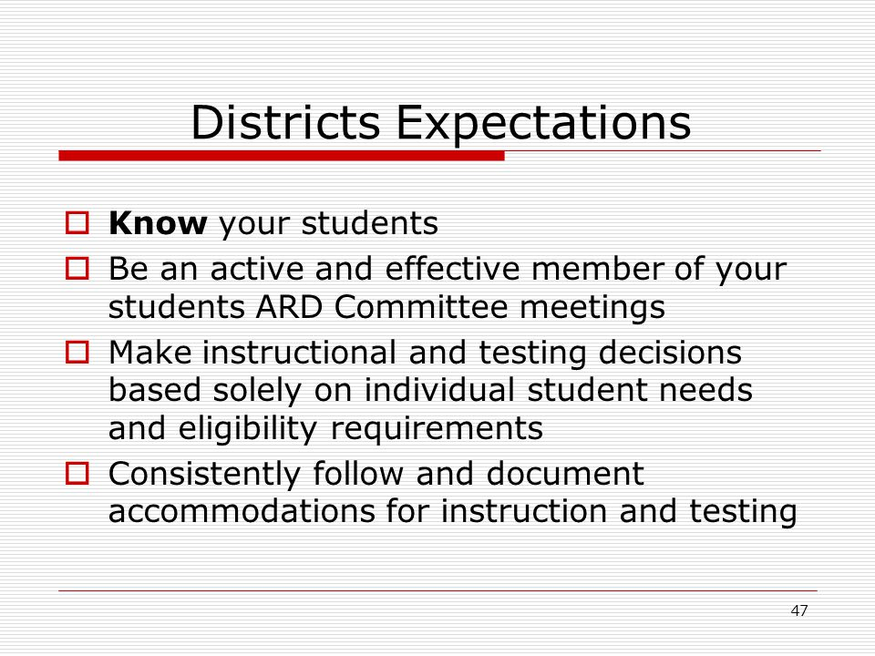Districts Expectations Know your students Be an active and effective member of your students ARD Committee meetings Make instructional and testing dec