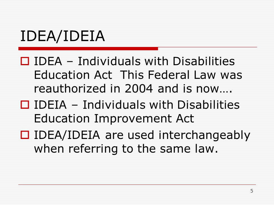 IDEA/IDEIA IDEA – Individuals with Disabilities Education Act This Federal Law was reauthorized in 2004 and is now…. IDEIA – Individuals with Disabili