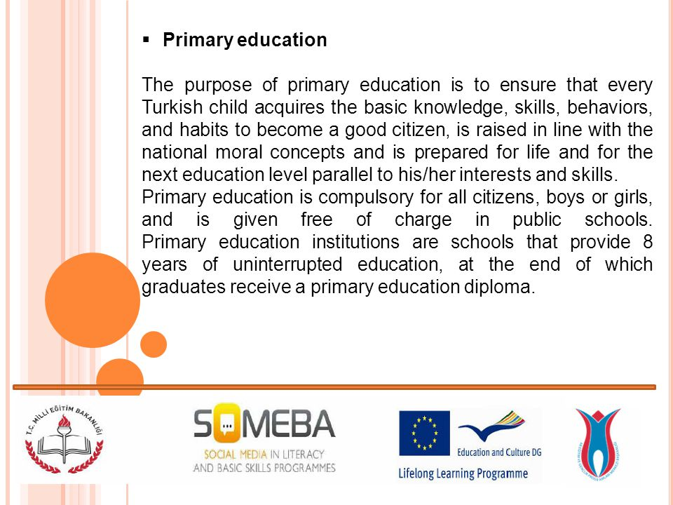 Primary education The purpose of primary education is to ensure that every Turkish child acquires the basic knowledge, skills, behaviors, and habits t