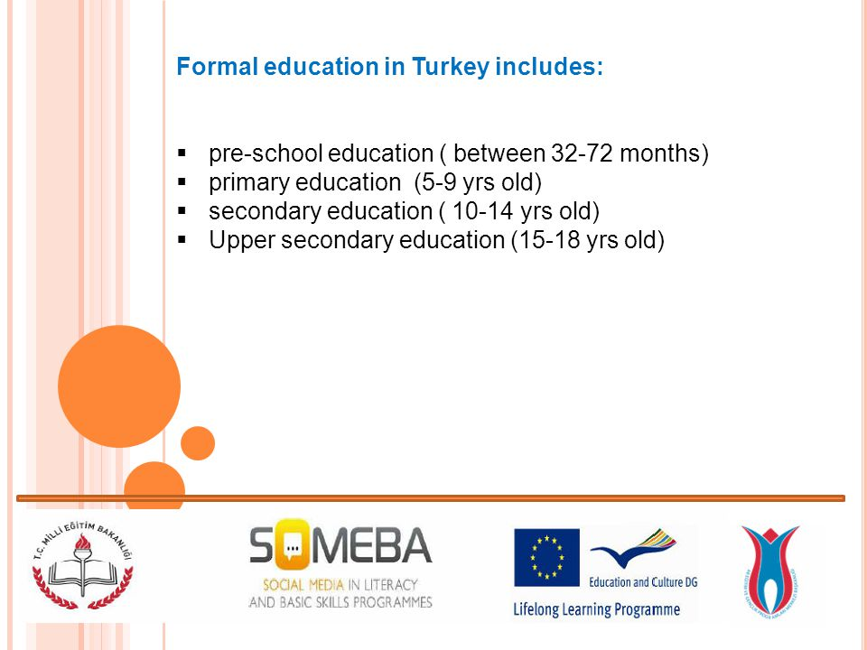 Formal education in Turkey includes: pre-school education ( between 32-72 months) primary education (5-9 yrs old) secondary education ( 10-14 yrs old) Upper secondary education (15-18 yrs old)