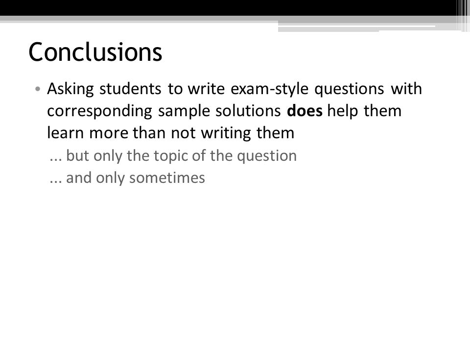 Conclusions Asking students to write exam-style questions with corresponding sample solutions does help them learn more than not writing them...